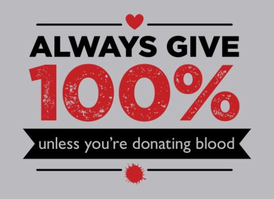 Always Give 100%...Unless You Are Donating Blood
